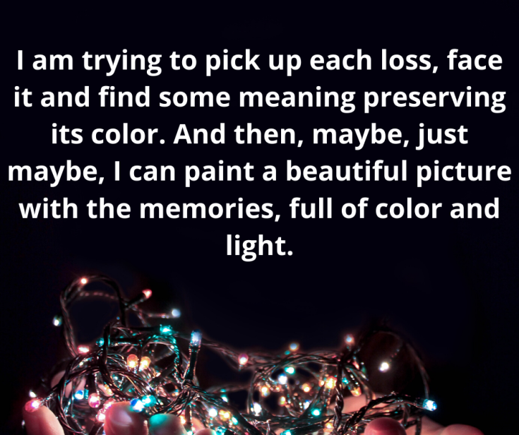And it feels like all of my grief, from all sorts of losses throughout the years, is blending together like paints mixing to make a new color. And I'm working hard to separate the colors so that it doesn't all become